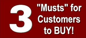 """3 """"Musts"""" for Customers to Buy"""